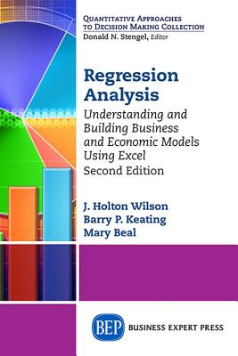 Regression Analysis: Understanding and Building Business and Economic Models Using Excel, Second Edition - Wilson, J Holton, and Keating, Barry P, and Beal, Mary