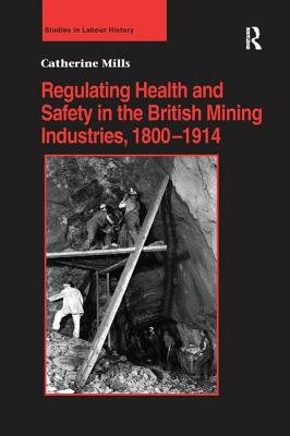 Regulating Health and Safety in the British Mining Industries, 1800-1914 - Mills, Catherine