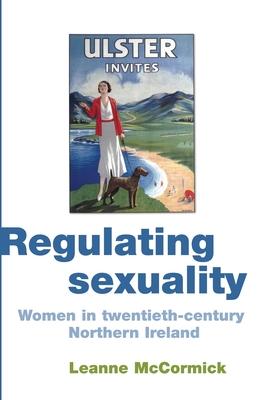 Regulating Sexuality: Women in Twentieth-Century Northern Ireland - McCormick, Leanne