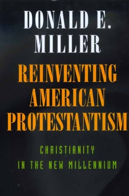 Reinventing American Protestantism: Christianity New Millenn - Miller, Donald E