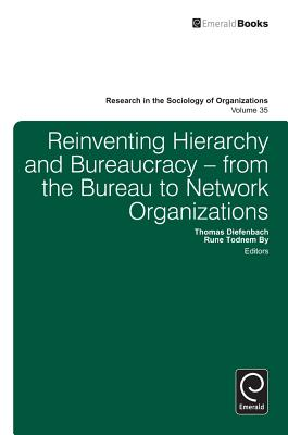 Reinventing Hierarchy and Bureaucracy: From the Bureau to Network Organizations - Diefenbach, Thomas (Editor), and By, Rune Todnem (Editor)