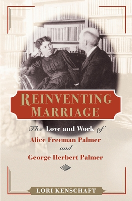 Reinventing Marriage: The Love and Work of Alice Freeman Palmer and George Herbert Palmer - Kenschaft, Lori
