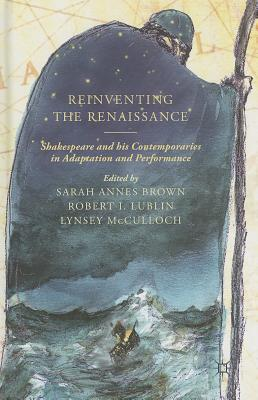 Reinventing the Renaissance: Shakespeare and His Contemporaries in Adaptation and Performance - Brown, S (Editor), and Lublin, R (Editor), and McCulloch, L (Editor)