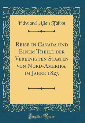 Reise in Canada Und Einem Theile Der Vereinigten Staaten Von Nord-Amerika, Im Jahre 1823 (Classic Reprint) - Talbot, Edward Allen