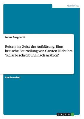"""Reisen Im Geist Der Aufklarung. Eine Kritische Beurteilung Von Carsten Niebuhrs """"Reisebeschreibung Nach Arabien"""" - Burghardt, Julius"""