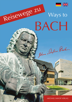 Reisewege Zu Bach - Ways to Bach - Ellrich, Hartmut, and Humbach, Rainer, and Imhof, Michael