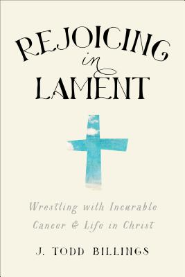 Rejoicing in Lament: Wrestling with Incurable Cancer and Life in Christ - Billings, J Todd