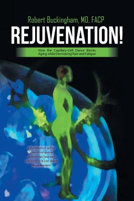 Rejuvenation!: How the Capillary-Cell Dance Blocks Aging While Decreasing Pain and Fatigue - Buckingham, MD Facp
