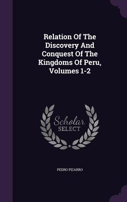 Relation of the Discovery and Conquest of the Kingdoms of Peru, Volumes 1-2 - Pizarro, Pedro