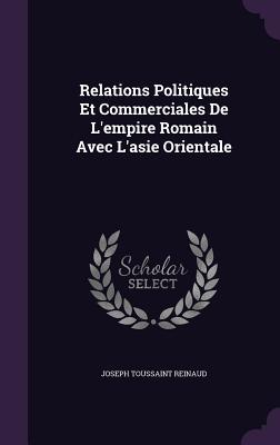 Relations Politiques Et Commerciales de L'Empire Romain Avec L'Asie Orientale - Reinaud, Joseph Toussaint