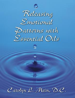 Releasing Emotional Patterns with Essential Oils (2017 Edition): 2017 Edition - Mein, Carolyn L