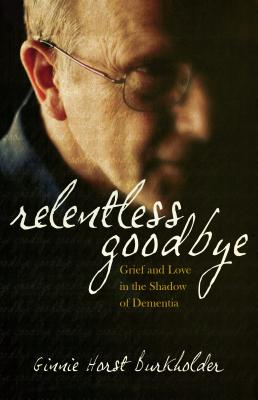 Relentless Goodbye: Grief and Love in the Shadow of Dementia - Burkholder, Ginnie Horst
