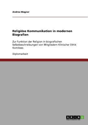 Religioese Kommunikation in modernen Biografien: Zur Funktion der Religion in biografischen Selbstbeschreibungen von Mitgliedern Klinischer Ethik Komitees - Wagner, Andrea