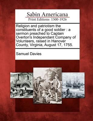 Religion and Patriotism the Constituents of a Good Soldier: A Sermon Preached to Captain Overton's Independant Company of Volunteers, Raised in Hanover County, Virginia, August 17, 1755. - Davies, Samuel