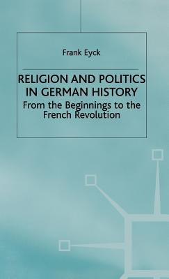 Religion and Politics in German History: from the Beginnings to the French Revolution - Eyck, Frank