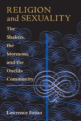 Religion and Sexuality: The Shakers, the Mormons, and the Oneida Community - Foster, Lawrence