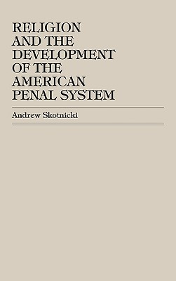 Religion and the Development of the American Penal System - Skotnicki, Andrew