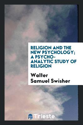 Religion and the New Psychology; A Psycho-Analytic Study of Religion - Swisher, Walter Samuel