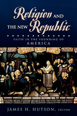 Religion and the New Republic: Faith in the Founding of America - Hutson, James H (Editor), and Driesbach, Daniel L (Contributions by), and Witte, John (Contributions by)