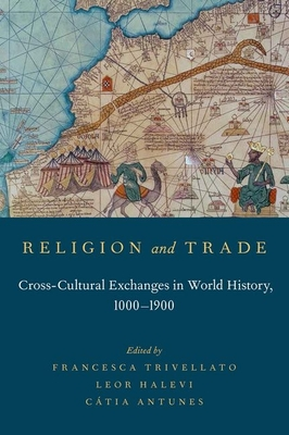 Religion and Trade: Cross-Cultural Exchanges in World History, 1000-1900 - Trivellato, Francesca (Editor), and Halevi, Leor (Editor), and Antunes, Catia (Editor)