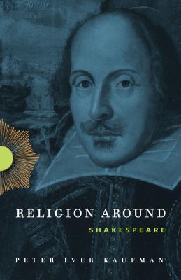 Religion Around Shakespeare - Kaufman, Peter Iver