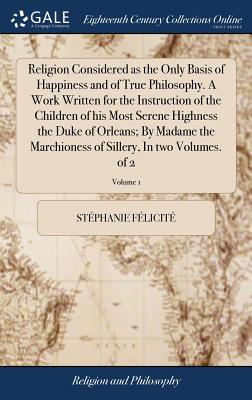 Religion Considered as the Only Basis of Happiness and of True Philosophy. a Work Written for the Instruction of the Children of His Most Serene Highness the Duke of Orleans; By Madame the Marchioness of Sillery, in Two Volumes. of 2; Volume 1 - Felicite, Stephanie