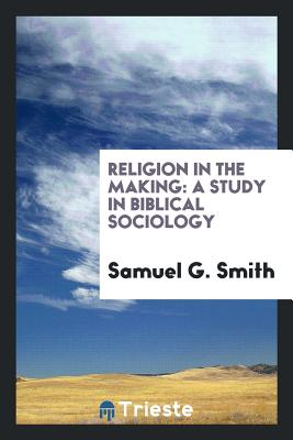 Religion in the Making: A Study in Biblical Sociology - Smith, Samuel G