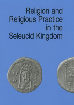 Religion & Religious Practice in the Seleucid Kingdom - Bilde, Per (Editor), and Engberg-Pedersen, Troels (Editor), and Hannestad, Lise (Editor)