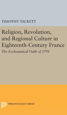 Religion, Revolution, and Regional Culture in Eighteenth-Century France: The Ecclesiastical Oath of 1791 - Tackett, Timothy