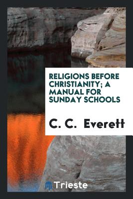Religions Before Christianity; A Manual for Sunday Schools - Everett, C C