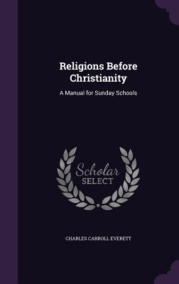 Religions Before Christianity: A Manual for Sunday Schools - Everett, Charles Carroll