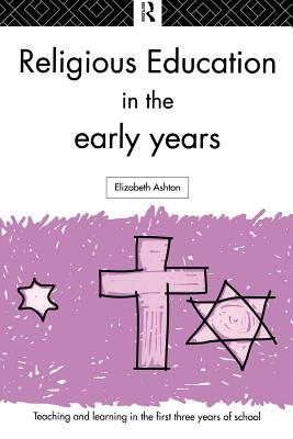 Religious Education in the Early Years - Ashton, Elizabeth, and Ashton, Elizabeth, Dr., and Ashton, Dr Elizabeth