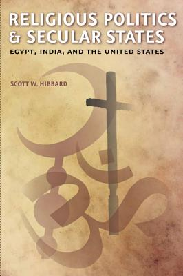 Religious Politics and Secular States: Egypt, India, and the United States - Hibbard, Scott W