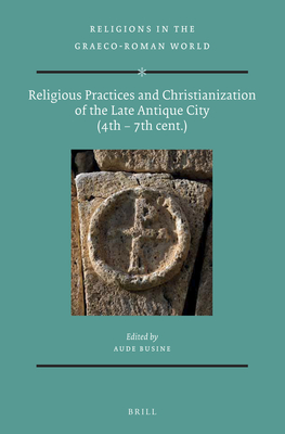 Religious Practices and Christianization of the Late Antique City (4th - 7th Cent.) - Busine, Aude
