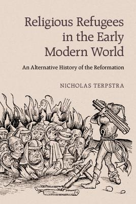 Religious Refugees in the Early Modern World: An Alternative History of the Reformation - Terpstra, Nicholas, Professor
