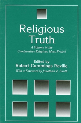 Religious Truth: A Volume in the Comparative Religious Ideas Project - Neville, Robert Cummings (Editor), and Smith, Jonathan Z (Foreword by)