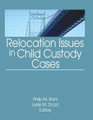 Relocation Issues in Child Custody Cases - Stahl, Philip Michael (Editor)