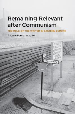 Remaining Relevant After Communism: The Role of the Writer in Eastern Europe - Wachtel, Andrew Baruch