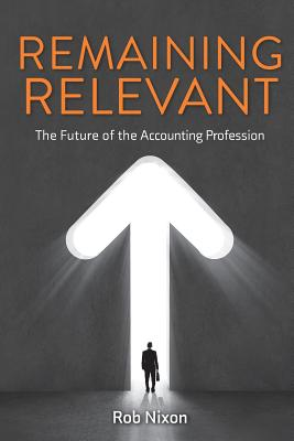 Remaining Relevant - The Future of the Accounting Profession - Nixon, Rob