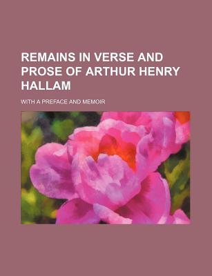 Remains in Verse and Prose of Arthur Henry Hallam: With a Preface and Memoir - Hallam, Henry, and Maine, Henry James Sumner, Sir, and Lushington, Franklin