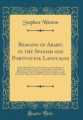 Remains of Arabic in the Spanish and Portuguese Languages: With a Sketch by Way of Introduction of the History of Spain, from the Invasion to the Expulsion of the Moors, Also Extracts from the Original Letters in Arabic, to and from Don Manoueel and His G - Weston, Stephen