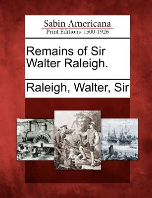 Remains of Sir Walter Raleigh. - Raleigh, Walter, Sir (Creator)