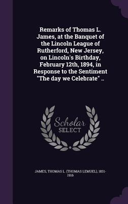 Remarks of Thomas L. James, at the Banquet of the Lincoln League of Rutherford, New Jersey, on Lincoln's Birthday, February 12th, 1894, in Response to the Sentiment the Day We Celebrate .. - James, Thomas L (Thomas Lemuel) 1831-1 (Creator)