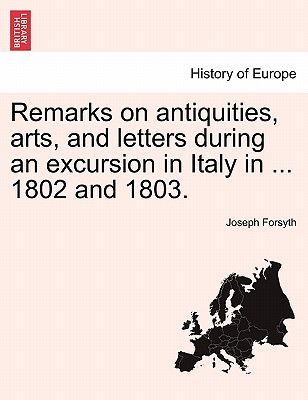 Remarks on Antiquities, Arts, and Letters During an Excursion in Italy in ... 1802 and 1803. - Forsyth, Joseph