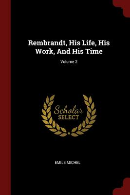 Rembrandt, His Life, His Work, and His Time; Volume 2 - Michel, Emile
