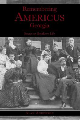Remembering Americus, Georgia: Essays on Southern Life - Anderson, Alan