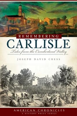 Remembering Carlisle: Tales from the Cumberland Valley - Cress, Joseph David