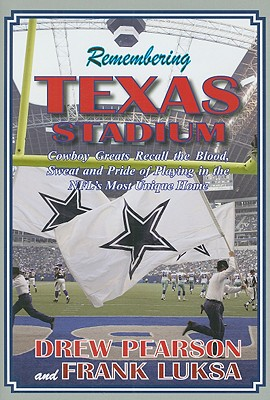 Remembering Texas Stadium: Cowboys Greats Recall the Blood, Sweat and Pride of Playing in the NFL's Most Unique Home - Pearson, Drew, and Luksa, Frank