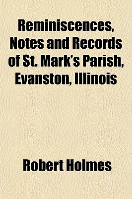 Reminiscences, Notes and Records of St. Mark's Parish, Evanston, Illinois - Holmes, Robert