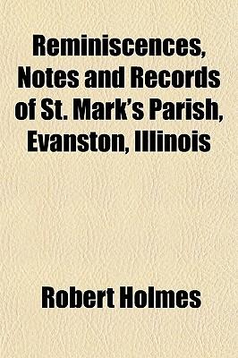 Reminiscences, Notes and Records of St. Mark's Parish, Evanston, Illinois - Holmes, Robert